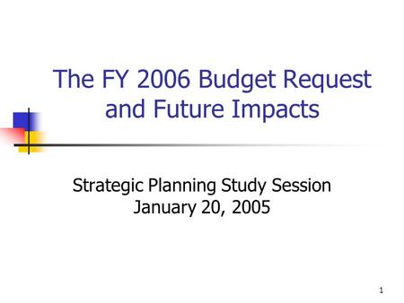 1 The FY 2006 Budget Request and Future Impacts Strategic Planning Study Session January 20, 2005.
