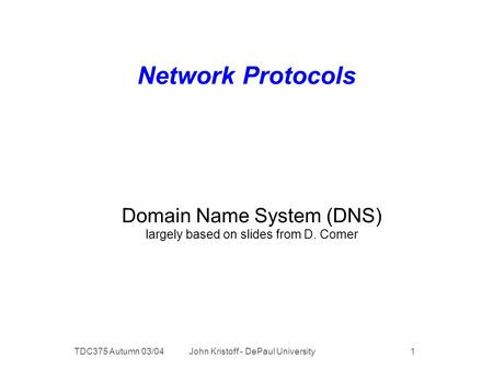 TDC375 Autumn 03/04 John Kristoff - DePaul University 1 Network Protocols Domain Name System (DNS) largely based on slides from D. Comer.