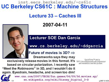 CS61C L33 Caches III (1) Garcia, Spring 2007 © UCB Future of movies is 3D?  Dreamworks says they may exclusively release movies in this format. It's based.