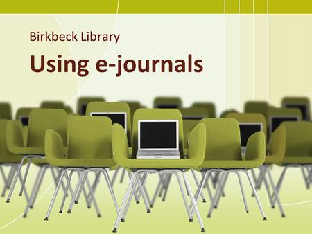 Using e-journals Birkbeck Library. Using e-journals: outline of session What are journals / ejournals? Understanding a journal reference Finding a specific.