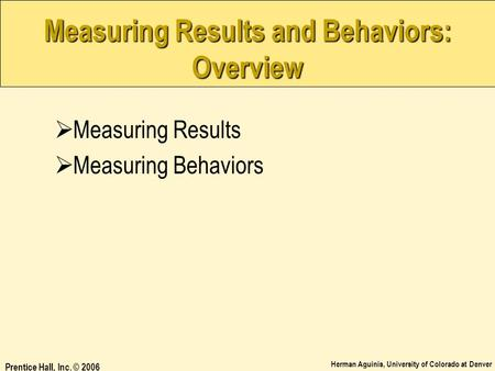 Herman Aguinis, University of Colorado at Denver Prentice Hall, Inc. © 2006 Measuring Results and Behaviors: Overview  Measuring Results  Measuring Behaviors.