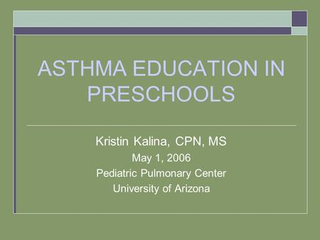 ASTHMA EDUCATION IN PRESCHOOLS Kristin Kalina, CPN, MS May 1, 2006 Pediatric Pulmonary Center University of Arizona.