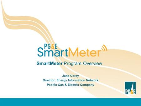 SmartMeter Program Overview Jana Corey Director, Energy Information Network Pacific Gas & Electric Company.