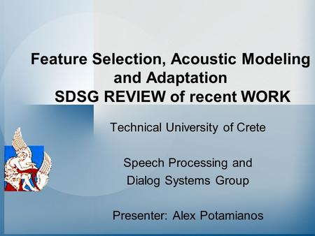 Feature Selection, Acoustic Modeling and Adaptation SDSG REVIEW of recent WORK Technical University of Crete Speech Processing and Dialog Systems Group.