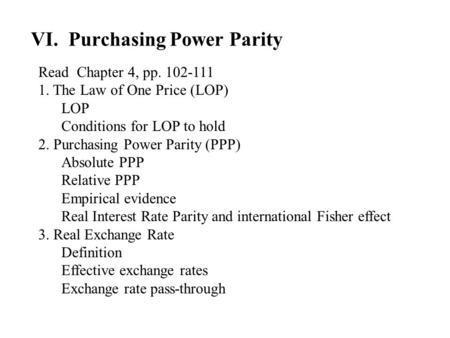 VI. Purchasing Power Parity Read Chapter 4, pp. 102 ‑ 111 1. The Law of One Price (LOP) LOP Conditions for LOP to hold 2. Purchasing Power Parity (PPP)