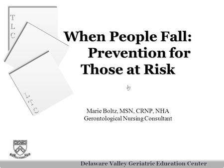 TLCTLC TLCTLC LTCLTC LTCLTC Delaware Valley Geriatric Education Center When People Fall: Prevention for Those at Risk When People Fall: Prevention for.