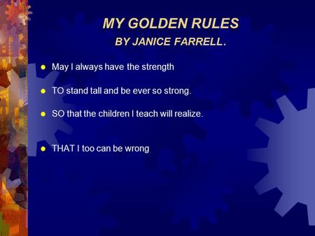 MY GOLDEN RULES BY JANICE FARRELL.  May I always have the strength  TO stand tall and be ever so strong.  SO that the children I teach will realize.