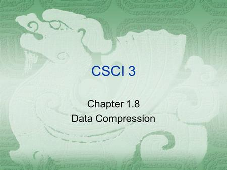 CSCI 3 Chapter 1.8 Data Compression. Chapter 1.8 Data Compression  For the purpose of storing or transferring data, it is often helpful to reduce the.