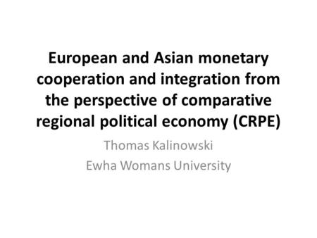 European and Asian monetary cooperation and integration from the perspective of comparative regional political economy (CRPE) Thomas Kalinowski Ewha Womans.