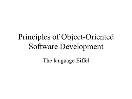 Principles of Object-Oriented Software Development The language Eiffel.