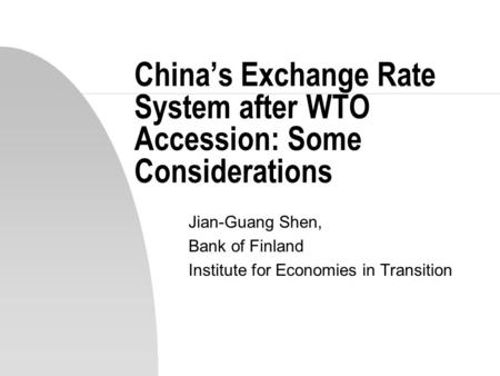 China's Exchange Rate System after WTO Accession: Some Considerations Jian-Guang Shen, Bank of Finland Institute for Economies in Transition.