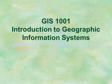 GIS 1001 Introduction to Geographic Information Systems.