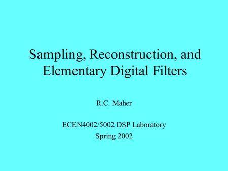 Sampling, Reconstruction, and Elementary Digital Filters R.C. Maher ECEN4002/5002 DSP Laboratory Spring 2002.