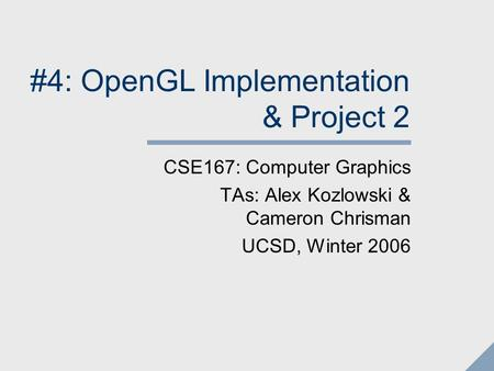 #4: OpenGL Implementation & Project 2 CSE167: Computer Graphics TAs: Alex Kozlowski & Cameron Chrisman UCSD, Winter 2006.