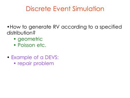 Discrete Event Simulation How to generate RV according to a specified distribution? geometric Poisson etc. Example of a DEVS: repair problem.