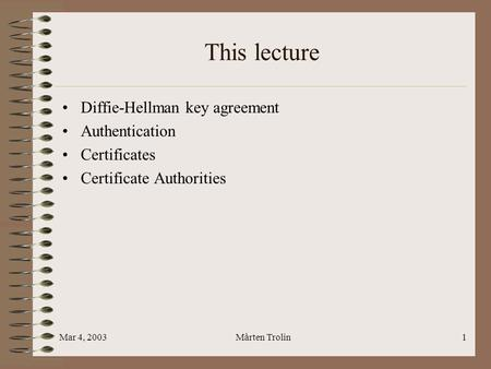 Mar 4, 2003Mårten Trolin1 This lecture Diffie-Hellman key agreement Authentication Certificates Certificate Authorities.