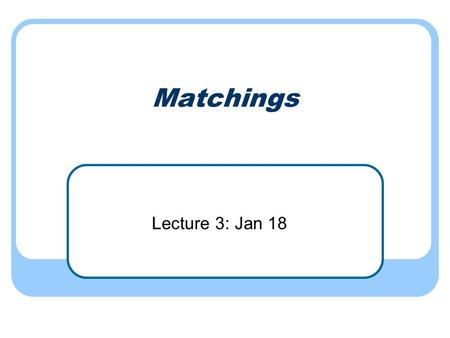 Matchings Lecture 3: Jan 18. Bipartite matchings revisited Greedy method doesn't work (add an edge with both endpoints free)
