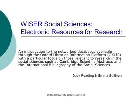 Oxford University Library Services WISER Social Sciences: Electronic Resources for Research An introduction to the networked databases available through.