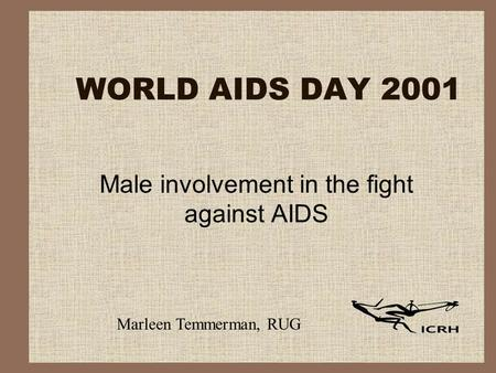 WORLD AIDS DAY 2001 Male involvement in the fight against AIDS Marleen Temmerman, RUG.