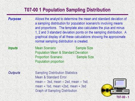 T07-00 - 1 T07-00 1 Population Sampling Distribution Purpose Allows the analyst to determine the mean and standard deviation of a sampling distribution.