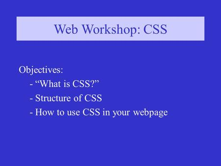 "Web Workshop: CSS Objectives: - ""What is CSS?"" - Structure of CSS - How to use CSS in your webpage."