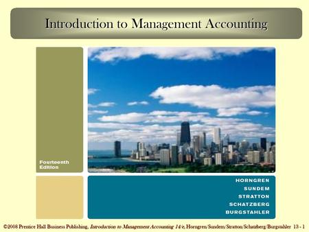©2008 Prentice Hall Business Publishing, Introduction to Management Accounting 14/e, Horngren/Sundem/Stratton/Schatzberg/Burgstahler 13 - 1 Introduction.