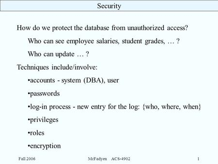Security Fall 2006McFadyen ACS-49021 How do we protect the database from unauthorized access? Who can see employee salaries, student grades, … ? Who can.
