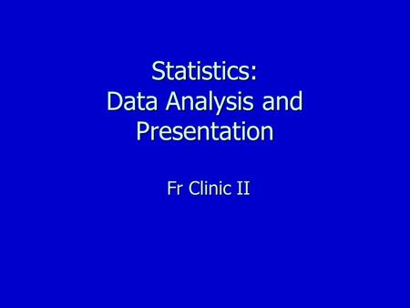Statistics: Data Analysis and Presentation Fr Clinic II.