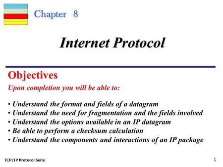 TCP/IP Protocol Suite 1 Chapter 8 Upon completion you will be able to: Internet Protocol Understand the format and fields of a datagram Understand the.
