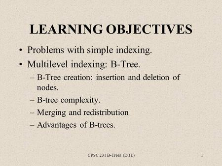 CPSC 231 B-Trees (D.H.)1 LEARNING OBJECTIVES Problems with simple indexing. Multilevel indexing: B-Tree. –B-Tree creation: insertion and deletion of nodes.