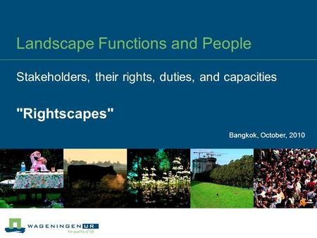 Landscape Functions and People Stakeholders, their rights, duties, and capacities Rightscapes Bangkok, October, 2010.