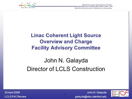 John N. Galayda LCLS FAC 20 April 2006 1 Linac Coherent Light Source Overview and Charge Facility Advisory Committee John.