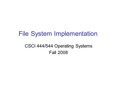 File System Implementation CSCI 444/544 Operating Systems Fall 2008.