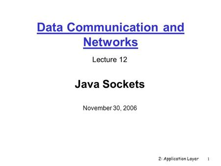 2: Application Layer1 Data Communication and Networks Lecture 12 Java Sockets November 30, 2006.