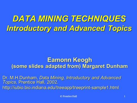 © Prentice Hall1 DATA MINING TECHNIQUES Introductory and Advanced Topics Eamonn Keogh (some slides adapted from) Margaret Dunham Dr. M.H.Dunham, Data Mining,
