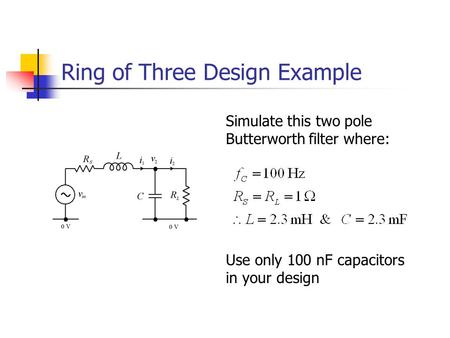 Ring of Three Design Example Simulate this two pole Butterworth filter where: Use only 100 nF capacitors in your design.