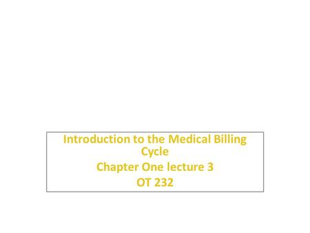 Introduction to the Medical Billing Cycle Chapter One lecture 3 OT 232