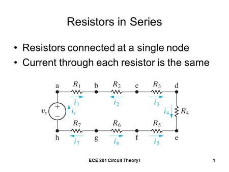 ECE 201 Circuit Theory I1 Resistors in Series Resistors connected at a single node Current through each resistor is the same.