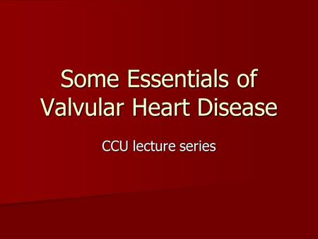 Some Essentials of Valvular Heart Disease CCU lecture series.