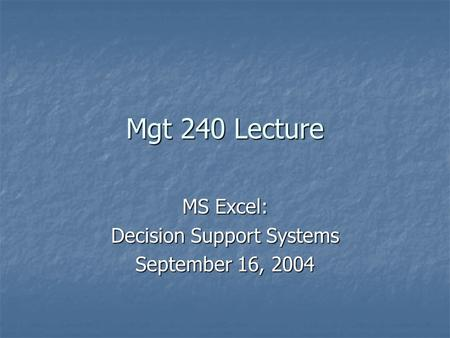 Mgt 240 Lecture MS Excel: Decision Support Systems September 16, 2004.