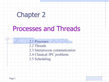Page 1 Processes and Threads Chapter 2 2.1 Processes 2.2 Threads 2.3 Interprocess communication 2.4 Classical IPC problems 2.5 Scheduling.