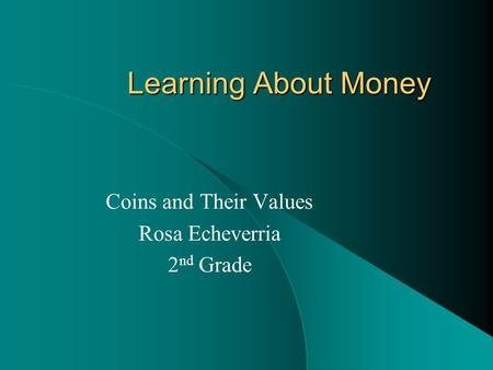 Learning About Money Coins and Their Values Rosa Echeverria 2 nd Grade.