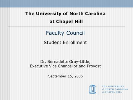Faculty Council Student Enrollment Dr. Bernadette Gray-Little, Executive Vice Chancellor and Provost September 15, 2006 The University of North Carolina.