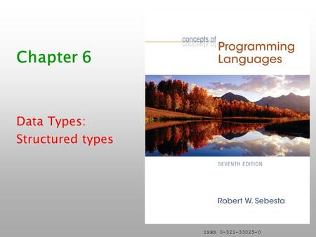 ISBN 0-321-33025-0 Chapter 6 Data Types: Structured types.