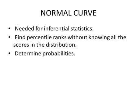 NORMAL CURVE Needed for inferential statistics. Find percentile ranks without knowing all the scores in the distribution. Determine probabilities.