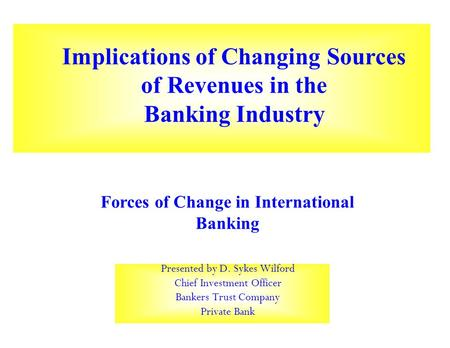 Presented by D. Sykes Wilford Chief Investment Officer Bankers Trust Company Private Bank Implications of Changing Sources of Revenues in the Banking Industry.