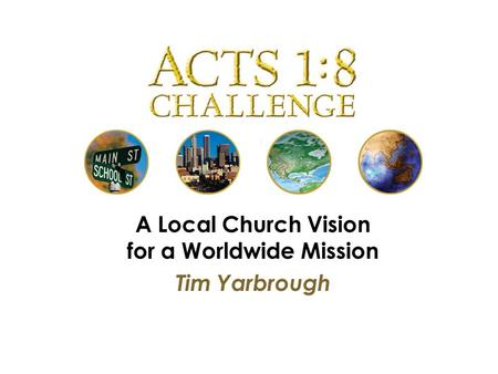 A Local Church Vision for a Worldwide Mission Tim Yarbrough.
