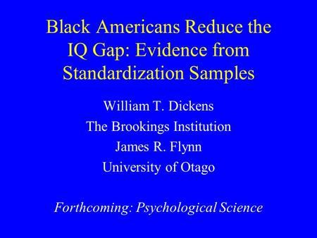 Black Americans Reduce the IQ Gap: Evidence from Standardization Samples William T. Dickens The Brookings Institution James R. Flynn University of Otago.