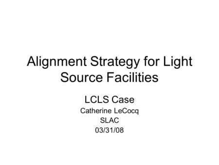 Alignment Strategy for Light Source Facilities LCLS Case Catherine LeCocq SLAC 03/31/08.