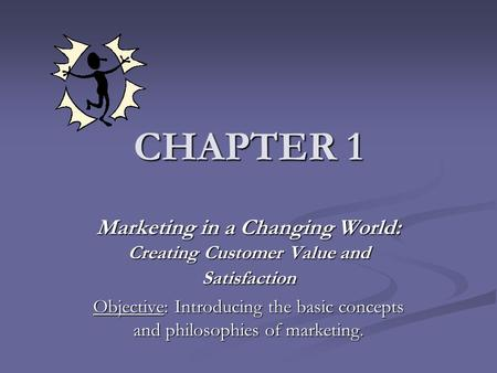 CHAPTER 1 Marketing in a Changing World: Creating Customer Value and Satisfaction Objective: Introducing the basic concepts and philosophies of marketing.